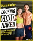 Looking good naked - Schlank, definiert & sexy – mit Hanteltraining und Blitzrezepten ebook by Mark Maslow