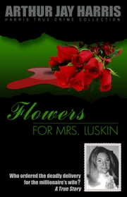 Flowers for Mrs. Luskin - Who ordered the deadly delivery for the millionaire's wife? ebook by Arthur Jay Harris