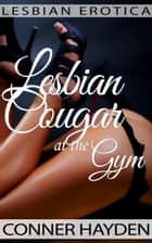 Lesbian Erotica - Lesbian Cougar at the Gym ebook by Conner Hayden