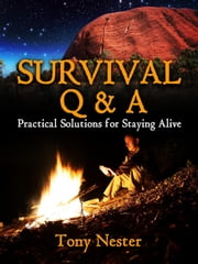Survival Q & A: Practical Solutions for Staying Alive - Practical Survival Series, #11 ebook by Tony Nester