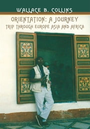 Orientation: A Journey - Trip through Europe Asia and Africa ebook by Wallace Collins