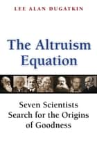 The Altruism Equation - Seven Scientists Search for the Origins of Goodness ebook by Lee Alan Dugatkin