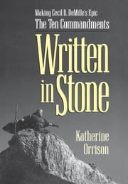 Written in Stone - Making Cecil B. DeMille's Epic The Ten Commandments ebook by Katherine Orrison
