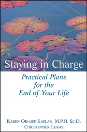 Staying in Charge - Practical Plans for the End of Your Life ebook by Karen Orloff Kaplan M.P.H., Sc.D.,Christopher Lukas