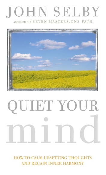 Quiet Your Mind - How to Quieten Upsetting Thoughts and Regain Inner Harmony ebook by John Selby