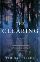 The Clearing - A Novel ebook by Tim Gautreaux