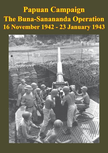 PAPUAN CAMPAIGN - The Buna-Sanananda Operation - 16 November 1942 - 23 January 1943 [Illustrated Edition] ebook by Anon