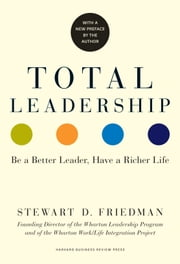 Total Leadership - Be a Better Leader, Have a Richer Life (With New Preface) ebook by Stewart D. Friedman