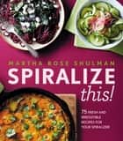 Spiralize This! - 75 Fresh and Delicious Recipes for Your Spiralizer ebook by Martha Rose Shulman