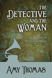 The Detective and the Woman - A Novel of Sherlock Holmes ebook by Amy Thomas