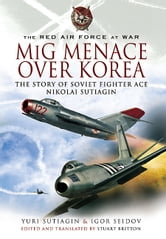 MIG Menace Over Korea - Nicolai Sutiagin, Top Ace Soviet of the Korean War ebook by Yuri Sutiagin,Igor Seidov