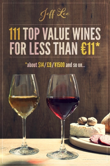 111 Top Value Wines for Less than €11 (about $14 / £9 / ¥ 1500 etc.) ebook by Jeff Lee