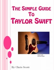 The Simple Guide To Taylor Swift ebook by Chris Scott