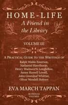 Home-Life - A Friend in the Library - Volume III - A Practical Guide to the Writings of Ralph Waldo Emerson, Nathaniel Hawthorne, Henry Wadsworth Longfellow, James Russell Lowell, John Greenleaf Whittier, Oliver Wendell Holmes ebook by Eva March Tappan