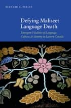 Defying Maliseet Language Death - Emergent Vitalities of Language, Culture, and Identity in Eastern Canada ebook by Bernard C. Perley