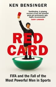 Red Card - FIFA and the Fall of the Most Powerful Men in Sports ebook by Ken Bensinger