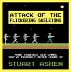Attack of the Flickering Skeletons - More Terrible Old Games You've Probably Never Heard Of ebook by Stuart Ashen