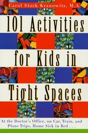 101 Activities for Kids in Tight Spaces - At the Doctor's Office, on Car, Train, and Plane Trips, Home Sick in Bed . . . ebook by Carol Stock Kranowitz