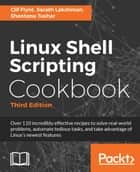 Linux Shell Scripting Cookbook - Third Edition ebook by Clif Flynt, Sarath Lakshman, Shantanu Tushar