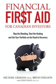 Financial First Aid for Canadian Investors: Stop the Bleeding, Start the Healing and Get Your Portfolio on the Road to Recovery ebook by Snelson, Bryan