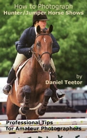 How to Photograph Hunter/Jumper Horse Shows ebook by Daniel Teetor