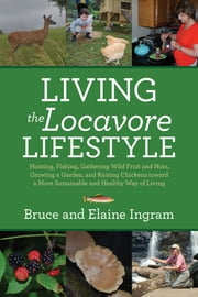 Living the Locavore Lifestyle: Hunting, Fishing, Gathering Wild Fruit and Nuts, Growing a Garden, and Raising Chickens toward a More Sustainable and Healthy Way of Living ebook by Bruce Ingram,Elaine Ingram