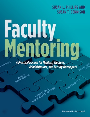 Faculty Mentoring - A Practical Manual for Mentors, Mentees, Administrators, and Faculty Developers ebook by Susan L. Phillips,Susan T. Dennison