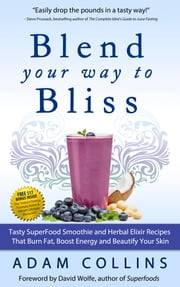 Blend Your Way To Bliss - Tasty Superfood Smoothie and Herbal Elixir Recipes That Burn Fat, Boost Energy, and Beautify Your Skin ebook by Adam Collins