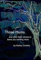 Those Plums and Other Stories ebook by Harley Crowley