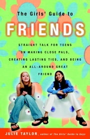 The Girls' Guide to Friends - Straight Talk for Teens on Making Close Pals, Creating Lasting Ties, and Being an All-Around Great Friend ebook by Julie Taylor