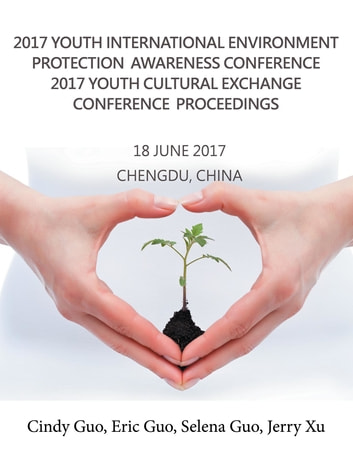 2017 Youth International Environment Protection Awareness Conference 2017 Youth Cultural Exchange Conference Proceedings - 18 June 2017 Chengdu, China ebook by Cindy Guo,Eric Guo,Selena Guo