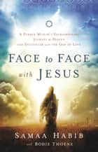 Face to Face with Jesus - A Former Muslim's Extraordinary Journey to Heaven and Encounter with the God of Love ebook by