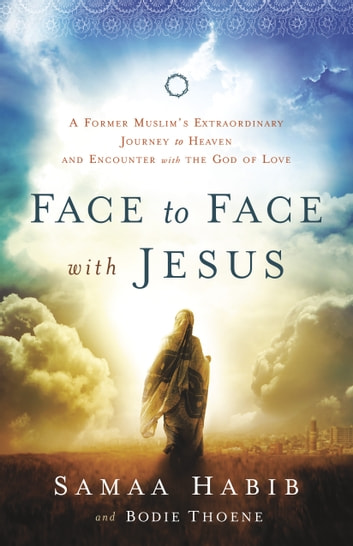 Face to Face with Jesus - A Former Muslim's Extraordinary Journey to Heaven and Encounter with the God of Love eBook by Bodie Thoene,Samaa Habib,Jemimah Wright