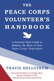 The Peace Corps Volunteer's Handbook - A Personal Field Guide to Making the Most of Your Peace Corps Experience ebook by Travis Hellstrom, Kevin Quigley, Ph.D.