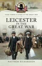 Leicester in the Great War ebook by Mathew Richardson