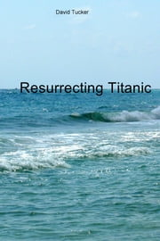 Resurrecting Titanic ebook by David Tucker