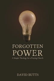 Forgotten Power - A Simple Theology for a Praying Church ebook by David Butts