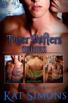 Tiger Shifters Series Vol 2 - Tiger Shifters Box Set, Books 4 – 6 ebook by Kat Simons