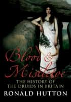 Blood & Mistletoe - The History of the Druids in Britain ebook by Ronald Hutton