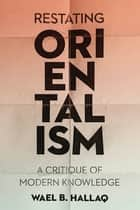 Restating Orientalism - A Critique of Modern Knowledge ebook by Wael Hallaq