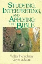 Studying, Interpreting, and Applying the Bible ebook by Walter A. Henrichsen,Gayle Jackson