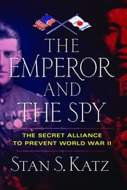 The Emperor and the Spy - The Secret Alliance to Prevent World War II ebook by Katz S Stan