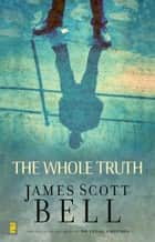 The Whole Truth ebook by James Scott Bell