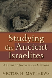 Studying the Ancient Israelites - A Guide to Sources and Methods ebook by Victor H. Matthews