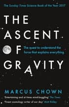 The Ascent of Gravity - The Quest to Understand the Force that Explains Everything ebook by Marcus Chown