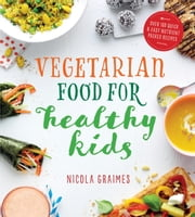 Vegetarian Food for Healthy Kids - Over 100 Quick and Easy Nutrient Packed Recipes ebook by Nicola Graimes