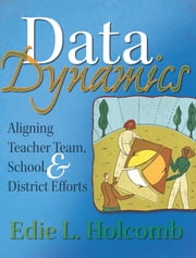 Data Dynamics - Aligning Teacher Team, School, and District Efforts ebook by Edie L. Holcombe
