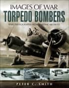 Torpedo Bombers ebook by Peter C. Smith
