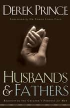Husbands and Fathers - Rediscover the Creator's Purpose for Men ebook by Derek Prince, Edwin Cole