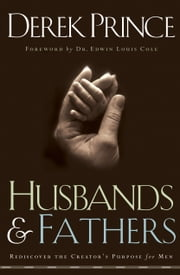 Husbands and Fathers - Rediscover the Creator's Purpose for Men ebook by Derek Prince,Edwin Cole